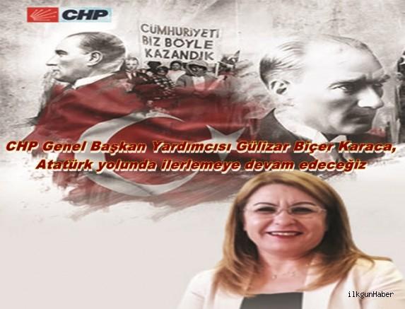 CHP Genel Başkan Yardımcısı Gülizar Biçer Karaca,  Atatürk yolunda ilerlemeye devam edeceğiz