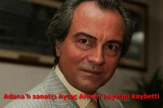 Adana'lı sanatçı Aytaç Arman hayatını kaybetti.