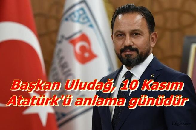 Başkan Uludağ, 10 Kasım Atatürk'ü anlama günüdür