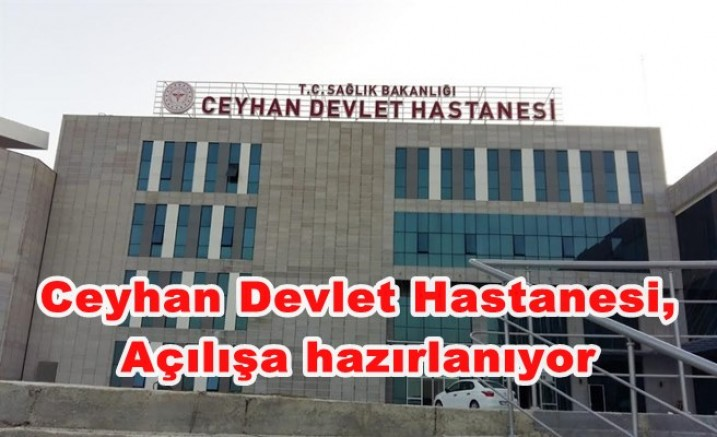 Ceyhan Devlet Hastanesi, Açılışa hazırlanıyor