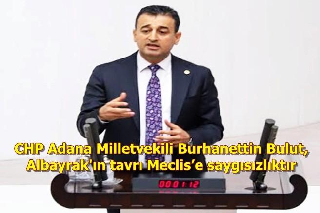 CHP Adana Milletvekili Burhanettin Bulut, Albayrak'ın tavrı Meclis'e saygısızlıktır