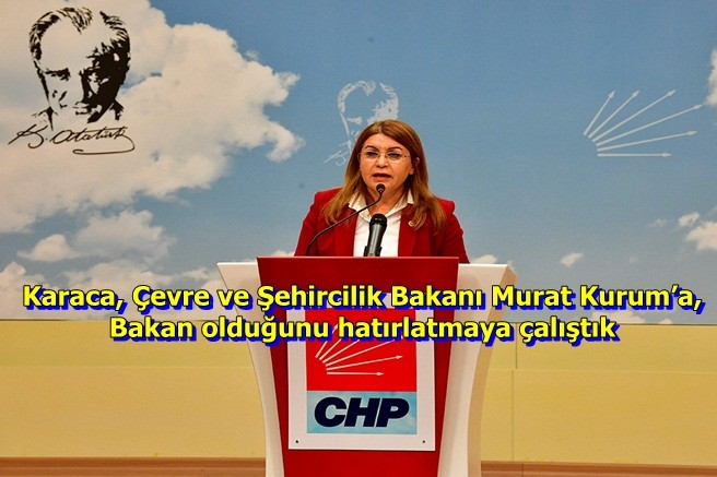 """CHP Genel başkan yardımcısı Karaca, Çevre ve Şehircilik Bakanı Murat Kurum'a, """"Bakan"""" olduğunu hatırlatmaya çalıştık"""