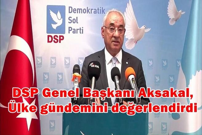 DSP Genel Başkanı Aksakal, Ülke gündemini değerlendirdi