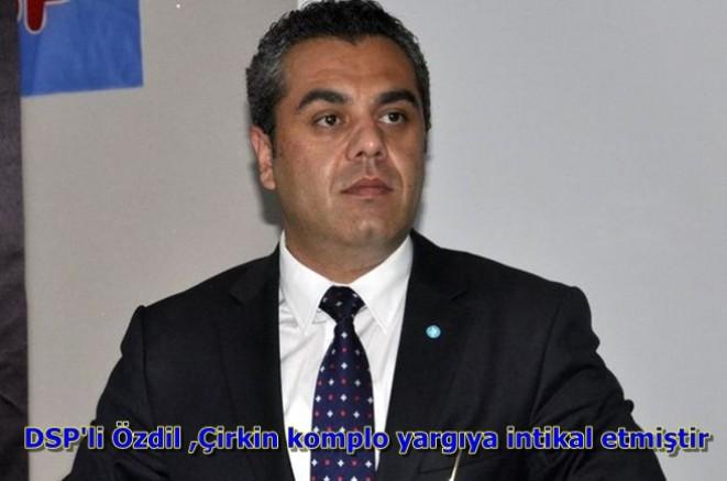 DSP'li Özdil ,Çirkin komplo yargıya intikal etmiştir