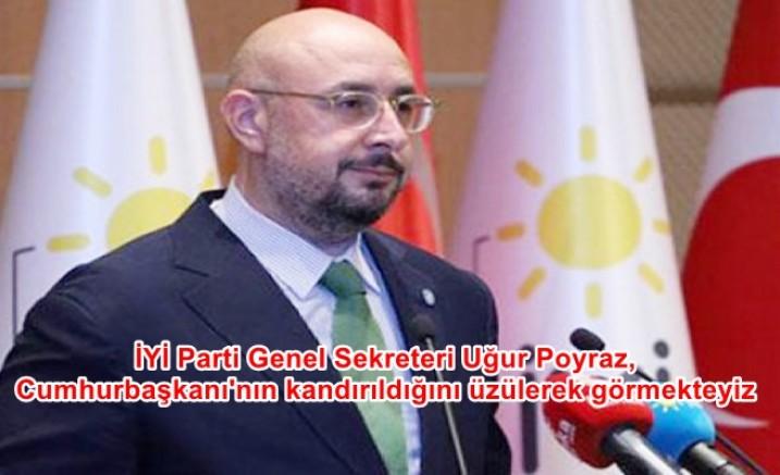 İYİ Parti Genel Sekreteri Uğur Poyraz, Cumhurbaşkanı'nın kandırıldığını üzülerek görmekteyiz